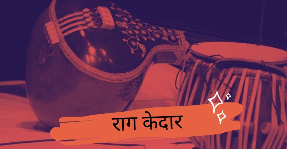 राग केदार के संक्षिप्त विवरण से लेकर बॉलीवुड के फिल्मी गानों तक सब जानिए